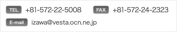 TEL : +81-572-22-5008 FAX : +81-572-24-2323 E-mail:izawa@vesta.ocn.ne.jp